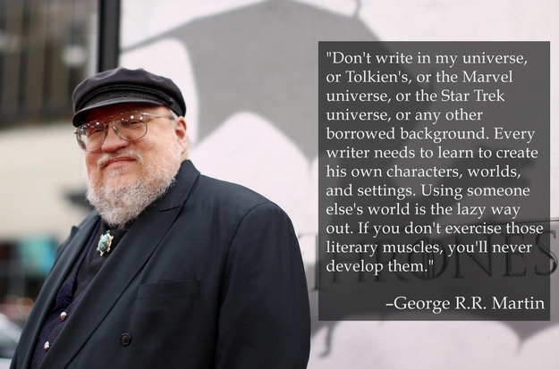 """Don't write in my universe, or Tolkien's, or the Marvel universe, or any other borrowed background. Every writer needs to learn to create his own characters, worlds, and settings. Using someone else's world is the lazy way out. If you don't exercise those literary muscles, you'll never develop them."" - George R.R. Martin"
