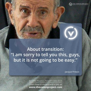 "About transition : ""I am sorry to tell you this, guys, but it is not going to be easy."" — Jacque Fresco"